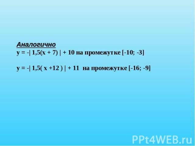 Аналогичноу = -| 1,5(х + 7) | + 10 на промежутке [-10; -3]у = -| 1,5( х +12 ) | + 11 на промежутке [-16; -9]