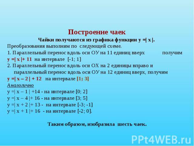 Построение чаекЧайки получаются из графика функции у =| х |. Преобразования выполним по следующей схеме. 1. Параллельный перенос вдоль оси ОУ на 11 единиц вверх получиму =| х |+ 11 на интервале [-1; 1]2. Параллельный перенос вдоль оси ОХ на 2 единиц…