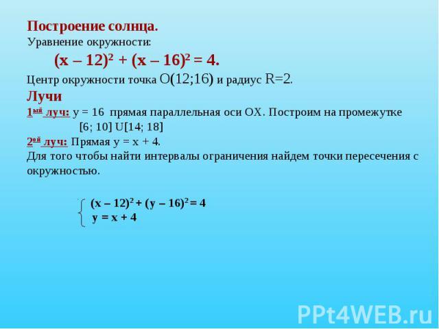 Построение солнца.Уравнение окружности:(х – 12)2 + (х – 16)2 = 4. Центр окружности точка О(12;16) и радиус R=2.Лучи1ый луч: у = 16 прямая параллельная оси ОХ. Построим на промежутке [6; 10] U[14; 18]2ой луч: Прямая у = х + 4. Для того чтобы найти ин…
