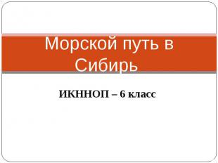 Морской путь в Сибирь ИКННОП – 6 класс
