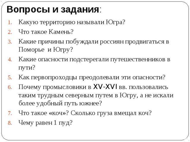 Вопросы и задания:Какую территорию называли Югра?Что такое Камень?Какие причины побуждали россиян продвигаться в Поморье и Югру? Какие опасности подстерегали путешественников в пути?Как первопроходцы преодолевали эти опасности?Почему промысловики в …