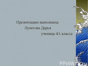 Презентацию выполнила: Лунегова Дарья ученица 4 А класса