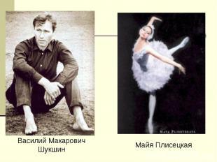 Василий МакаровичШукшинМайя Плисецкая