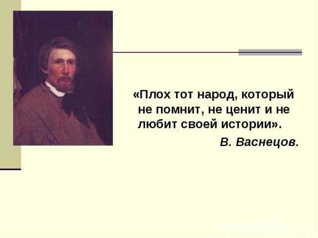 «Плох тот народ, который не помнит, не ценит и не любит своей истории».В. Васнецов.