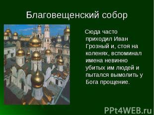 Благовещенский собор Сюда часто приходил Иван Грозный и, стоя на коленях, вспоми
