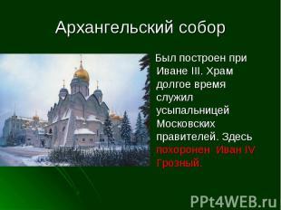 Архангельский собор Был построен при Иване III. Храм долгое время служил усыпаль