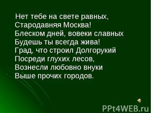 Нет тебе на свете равных,Стародавняя Москва!Блеском дней, вовеки славныхБудешь т