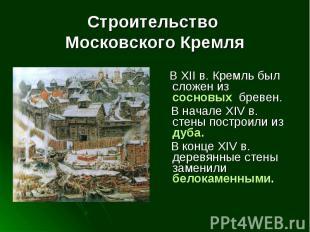 Строительство Московского Кремля В XII в. Кремль был сложен из сосновых бревен.