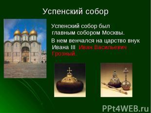 Успенский собор Успенский собор был главным собором Москвы. В нем венчался на ца