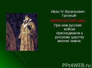 Иван IV Васильевич Грозный-первый русский царь.При нем русские войска присоедини