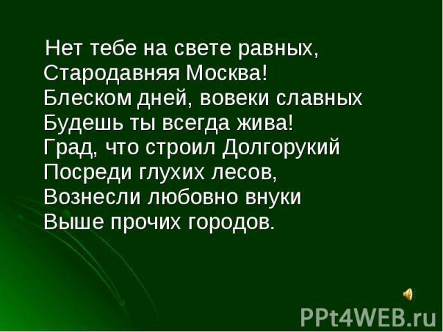 Нет тебе на свете равных,Стародавняя Москва!Блеском дней, вовеки славныхБудешь ты всегда жива!Град, что строил ДолгорукийПосреди глухих лесов,Вознесли любовно внукиВыше прочих городов.