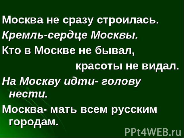 Москва не сразу строилась.Кремль-сердце Москвы.Кто в Москве не бывал, красоты не видал.На Москву идти- голову нести.Москва- мать всем русским городам.