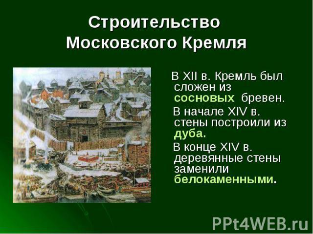 Строительство Московского Кремля В XII в. Кремль был сложен из сосновых бревен. В начале XIV в. стены построили из дуба. В конце XIV в. деревянные стены заменили белокаменными.