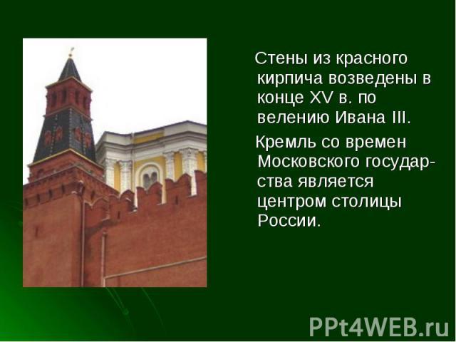 Стены из красного кирпича возведены в конце XV в. по велению Ивана III. Кремль со времен Московского государ- ства является центром столицы России.