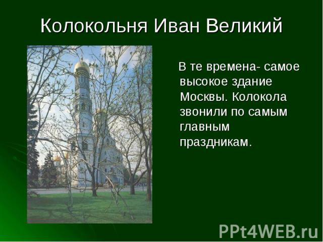 Колокольня Иван Великий В те времена- самое высокое здание Москвы. Колокола звонили по самым главным праздникам.
