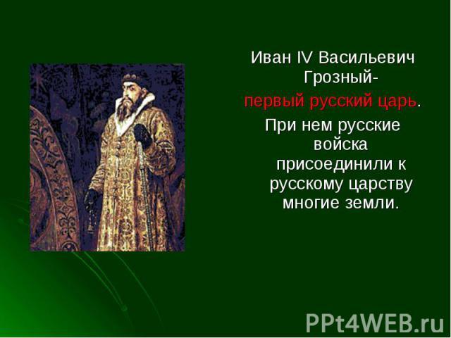 Иван IV Васильевич Грозный-первый русский царь.При нем русские войска присоединили к русскому царству многие земли.