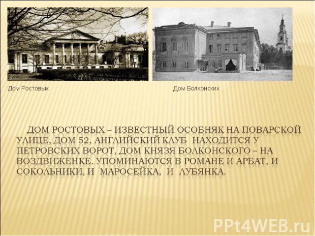 Дом Ростовых – известный особняк на Поварской улице, дом 52, Английский клуб находится у Петровских ворот, дом князя Болконского – на Воздвиженке. Упоминаются в романе и Арбат, и Сокольники, и Маросейка, и Лубянка.
