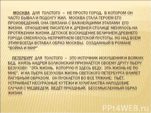 Москва для Толстого – не просто город, в котором он часто бывал и подолгу жил. Москва стала героем его произведений, она связана с важнейшими этапами его жизни. Отношение писателя к древней столице менялось на протяжении жизни, детское восхищение ве…