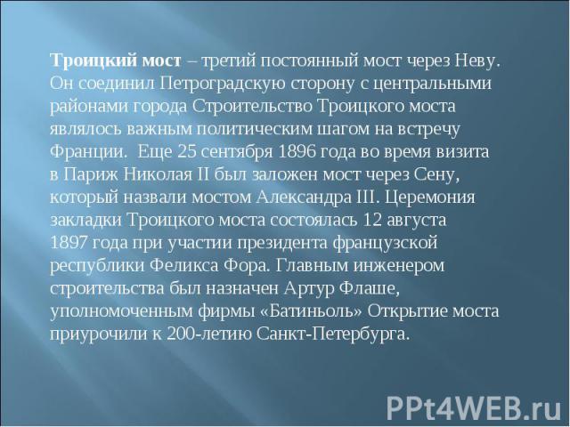 Троицкий мост – третий постоянный мост через Неву. Он соединил Петроградскую сторону с центральными районами города Строительство Троицкого моста являлось важным политическим шагом навстречу Франции. Еще 25сентября 1896года вовремя визита вПар…