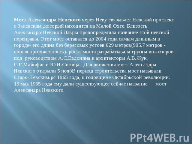Мост Александра Невского через Неву связывает Невский проспект с Заневским ,который находится на Малой Охте. Близость Александро-Невской Лавры предопределила название этой невской переправы. Этот мост оставался до 2004 года самым длинным в городе- е…