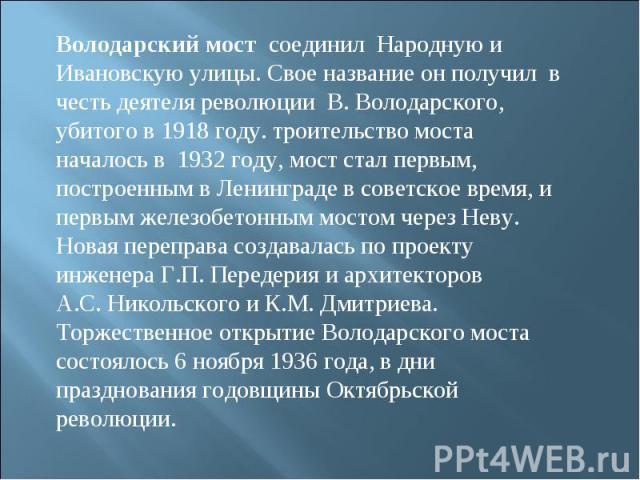 Володарский мост соединил Народную и Ивановскую улицы. Свое название он получил в честь деятеля революции В.Володарского, убитого в 1918 году. троительство моста началось в 1932году, мост стал первым, построенным вЛенинграде всоветское врем…