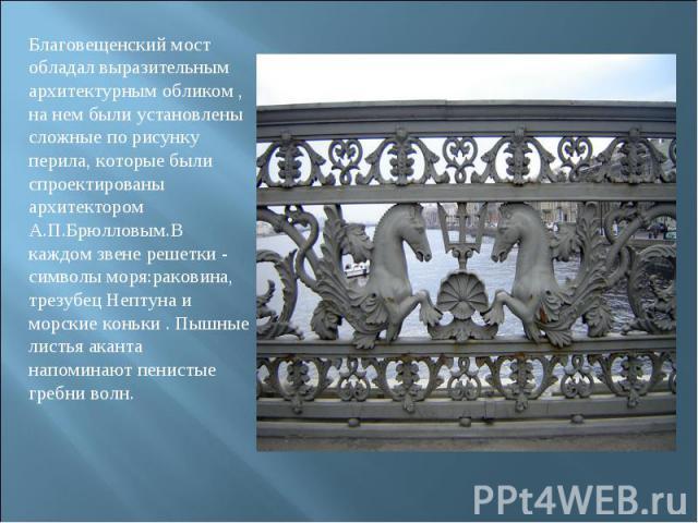 Благовещенский мост обладал выразительным архитектурным обликом , на нем были установлены сложные по рисунку перила, которые были спроектированы архитектором А.П.Брюлловым.В каждом звене решетки - символы моря:раковина, трезубец Нептуна и морские ко…