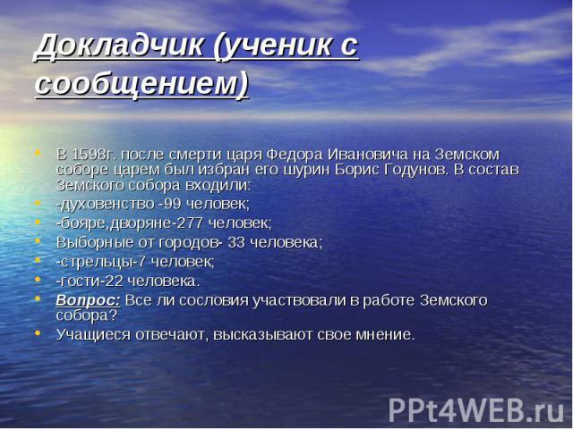 Докладчик (ученик с сообщением)В 1598г. после смерти царя Федора Ивановича на Земском соборе царем был избран его шурин Борис Годунов. В состав Земского собора входили: -духовенство -99 человек;-бояре,дворяне-277 человек;Выборные от городов- 33 чело…