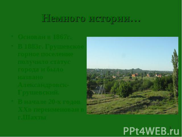 Немного истории…Основан в 1867г.В 1883г. Грушевское горное поселение получило статус города и было названо Александровск-Грушевский.В начале 20-х годов XXв переименован в г.Шахты