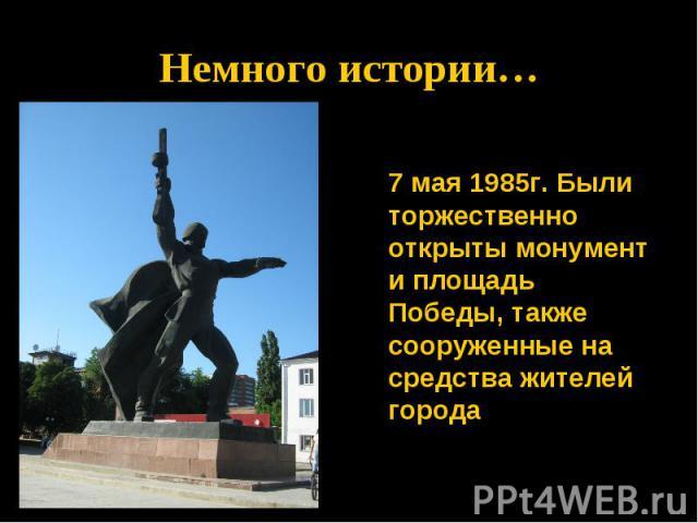 Немного истории…7 мая 1985г. Были торжественно открыты монумент и площадь Победы, также сооруженные на средства жителей города