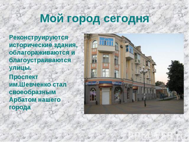 Мой город сегодняРеконструируются исторические здания, облагораживаются и благоустраиваются улицы.Проспект им.Шевченко стал своеобразным Арбатом нашего города