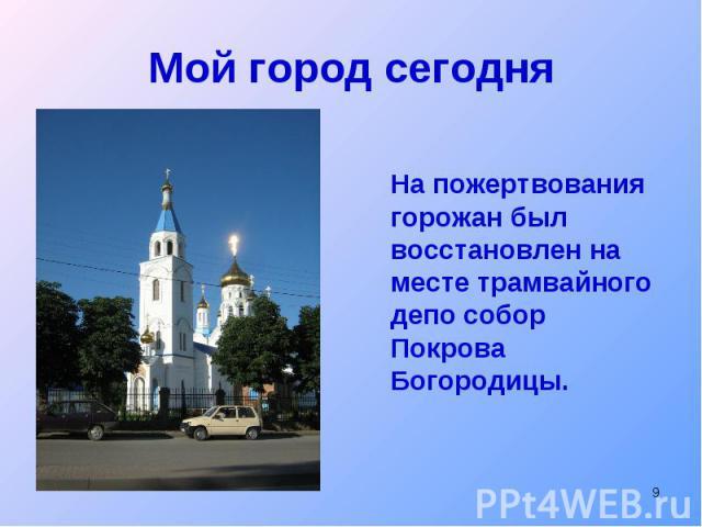 Мой город сегодняНа пожертвования горожан был восстановлен на месте трамвайного депо собор Покрова Богородицы.