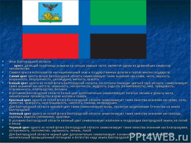 Флаг Белгородской области крест, делящий полотнище знамени на четыре равные части, является одним из древнейших символов человечества. Символ креста используется как национальный знак в государственных флагах и гербах многих государств.Синий цвет кр…