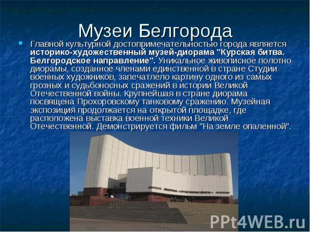 Музеи БелгородаГлавной культурной достопримечательностью города является историко-художественный музей-диорама