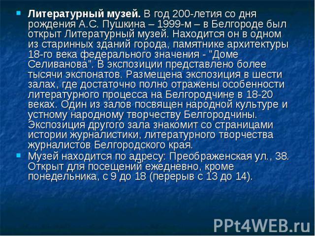 Литературный музей. В год 200-летия со дня рождения А.С. Пушкина – 1999-м – в Белгороде был открыт Литературный музей. Находится он в одном из старинных зданий города, памятнике архитектуры 18-го века федерального значения -