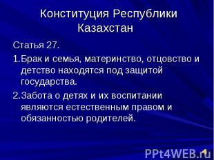 Конституция Республики Казахстан Статья 27.1.Брак и семья, материнство, отцовств