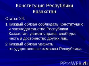 Конституция Республики КазахстанСтатья 34.1.Каждый обязан соблюдать Конституцию