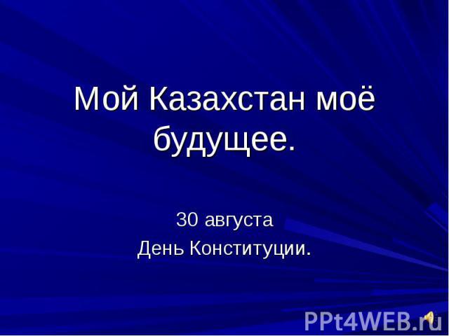 Мой Казахстан моё будущее. 30 августа День Конституции.