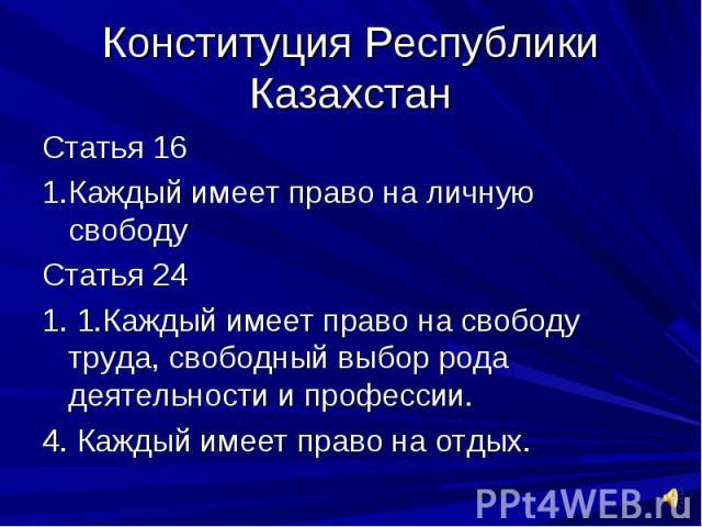 Конституция Республики КазахстанСтатья 16 1.Каждый имеет право на личную свободуСтатья 241. 1.Каждый имеет право на свободу труда, свободный выбор рода деятельности и профессии.4. Каждый имеет право на отдых.