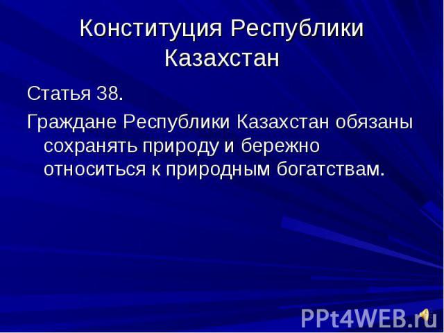 Конституция Республики КазахстанСтатья 38.Граждане Республики Казахстан обязаны сохранять природу и бережно относиться к природным богатствам.