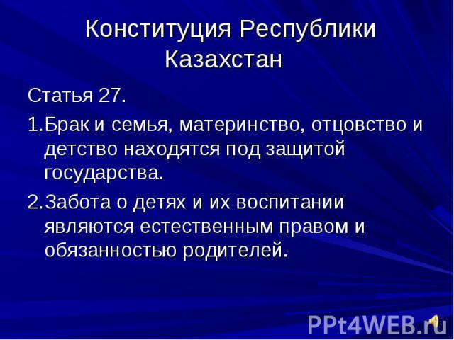 Конституция Республики Казахстан Статья 27.1.Брак и семья, материнство, отцовство и детство находятся под защитой государства.2.Забота о детях и их воспитании являются естественным правом и обязанностью родителей.