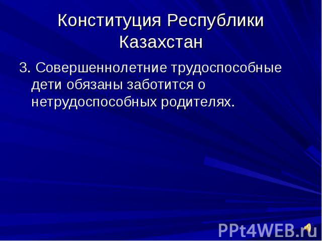 Конституция Республики Казахстан3. Совершеннолетние трудоспособные дети обязаны заботится о нетрудоспособных родителях.
