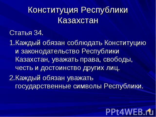 Конституция Республики КазахстанСтатья 34.1.Каждый обязан соблюдать Конституцию и законодательство Республики Казахстан, уважать права, свободы, честь и достоинство других лиц.2.Каждый обязан уважать государственные символы Республики.