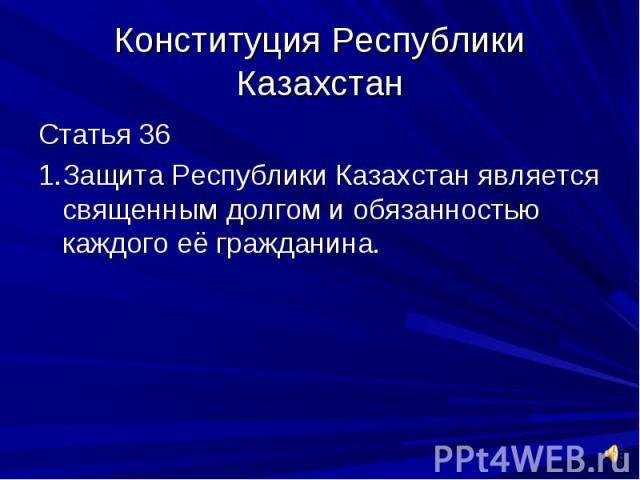 Конституция Республики КазахстанСтатья 361.Защита Республики Казахстан является священным долгом и обязанностью каждого её гражданина.