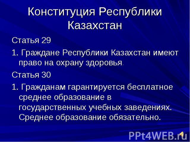 Конституция Республики КазахстанСтатья 291. Граждане Республики Казахстан имеют право на охрану здоровьяСтатья 301. Гражданам гарантируется бесплатное среднее образование в государственных учебных заведениях. Среднее образование обязательно.