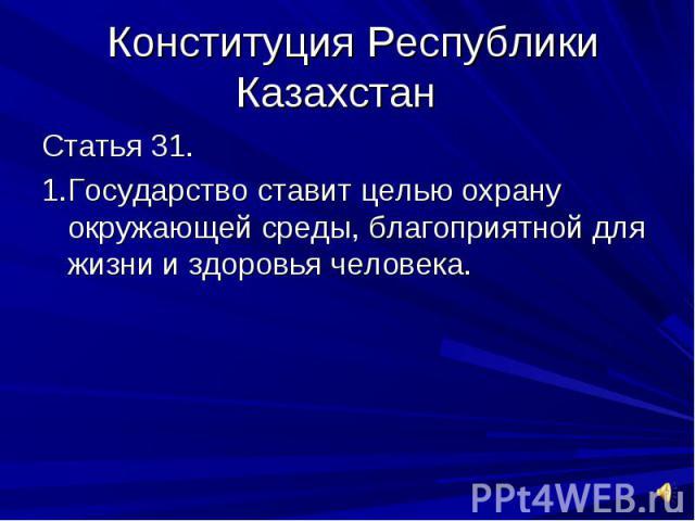 Конституция Республики Казахстан Статья 31.1.Государство ставит целью охрану окружающей среды, благоприятной для жизни и здоровья человека.