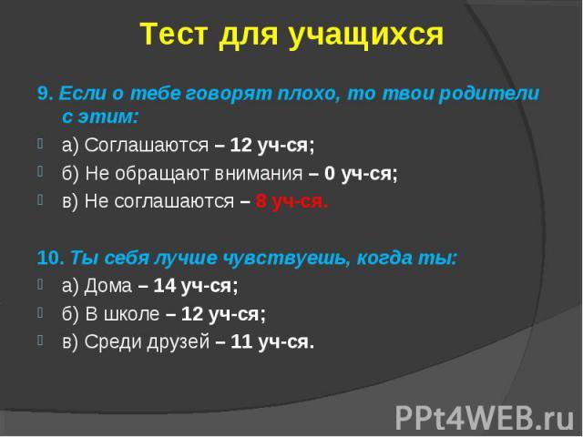 Тест для учащихся9. Если о тебе говорят плохо, то твои родители с этим:а) Соглашаются – 12 уч-ся;б) Не обращают внимания – 0 уч-ся;в) Не соглашаются – 8 уч-ся.10. Ты себя лучше чувствуешь, когда ты:а) Дома – 14 уч-ся;б) В школе – 12 уч-ся;в) Среди д…