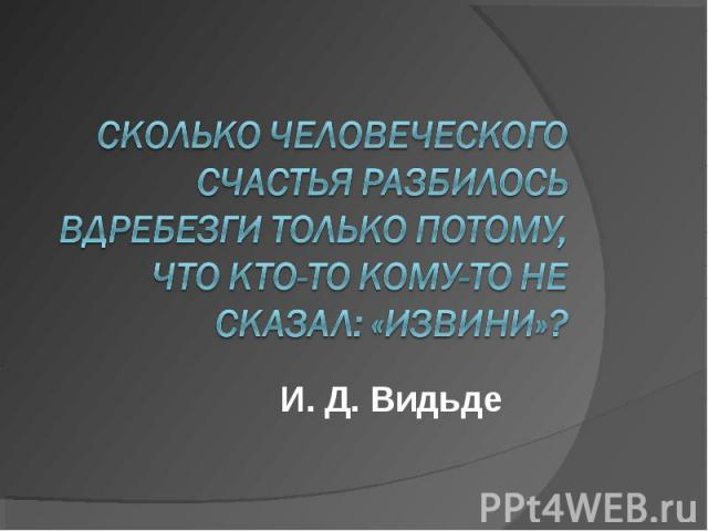Сколько человеческого счастья разбилось вдребезги только потому, что кто-то кому-то не сказал: «извини»?