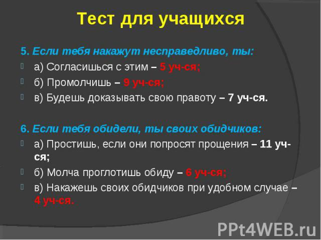 Тест для учащихся5. Если тебя накажут несправедливо, ты:а) Согласишься с этим – 5 уч-ся;б) Промолчишь – 9 уч-ся;в) Будешь доказывать свою правоту – 7 уч-ся.6. Если тебя обидели, ты своих обидчиков:а) Простишь, если они попросят прощения – 11 уч-ся;б…