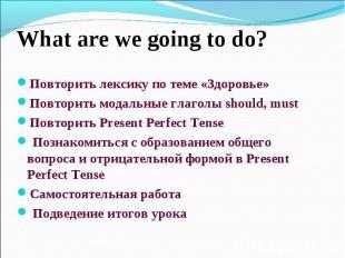 What are we going to do?Повторить лексику по теме «Здоровье»Повторить модальные