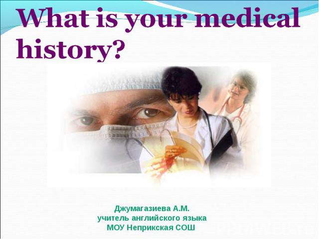 What is your medical history? Джумагазиева А.М.учитель английского языка МОУ Неприкская СОШ